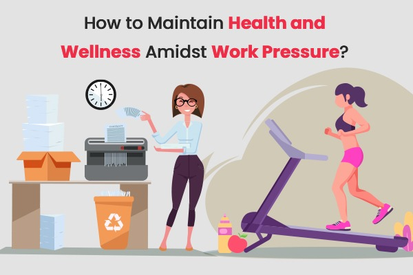 How to Maintain Health and Wellness Amidst Work Pressure?